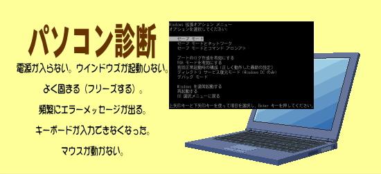 パソコン故障診断 電源が入らない。ウインドウズが起動しない。 よく固まる(フリーズする)。 頻繁にエラーメッセージが出る。 キーボードが入力できなくなった。 マウスが動かない。